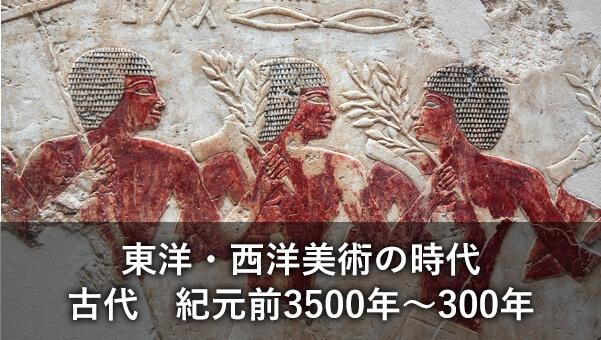 東洋・西洋美術の時代/古代 紀元前3500年~300年